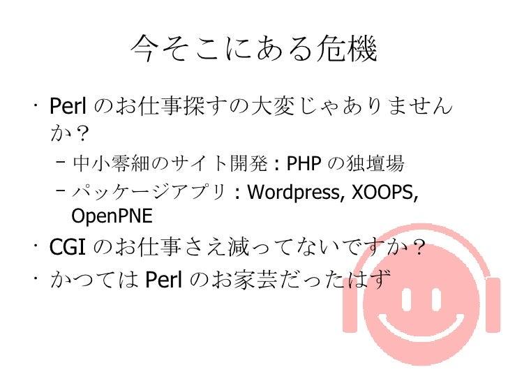 今そこにある危機 <ul><li>Perl のお仕事探すの大変じゃありませんか? </li></ul><ul><ul><li>中小零細のサイト開発 : PHP の独壇場 </li></ul></ul><ul><ul><li>パッケージアプリ :...