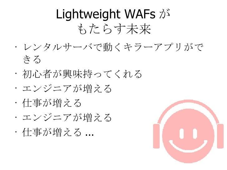 Lightweight WAFs が もたらす未来 <ul><li>レンタルサーバで動くキラーアプリができる </li></ul><ul><li>初心者が興味持ってくれる </li></ul><ul><li>エンジニアが増える </li></u...