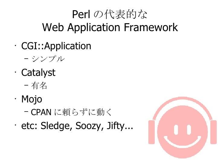 Perl の代表的な Web Application Framework <ul><li>CGI::Application </li></ul><ul><ul><li>シンプル </li></ul></ul><ul><li>Catalyst <...