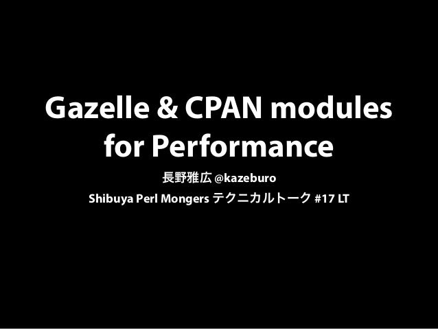 Gazelle & CPAN modules for Performance 長野雅広 @kazeburo Shibuya Perl Mongers テクニカルトーク #17 LT