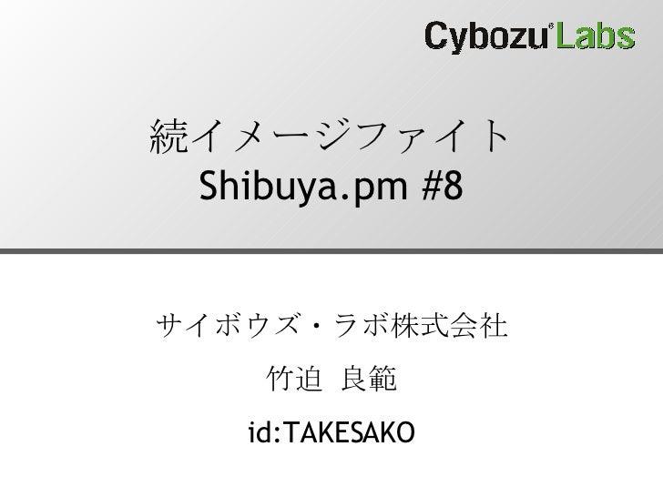 続イメージファイト Shibuya.pm #8 サイボウズ・ラボ株式会社 竹迫 良範 id:TAKESAKO