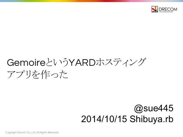 Gemoire䛸䛔䛖YARD䝩䝇䝔䜱䞁䜾  䜰䝥䝸䜢స䛳䛯  Copyright Drecom Co., Ltd. All Rights Reserved.  @sue445  2014/10/15 Shibuya.rb