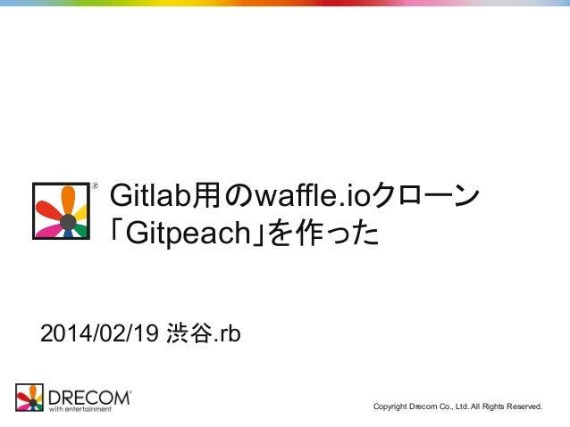 Gitlab用のwaffle.ioクローン 「Gitpeach」を作った 2014/02/19 渋谷.rb Copyright Drecom Co., Ltd. All Rights Reserved.
