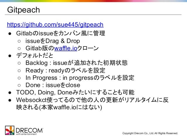 Gitpeach https://github.com/sue445/gitpeach ● Gitlabのissueをカンバン風に管理 ○ issueをDrag & Drop ○ Gitlab版のwaffle.ioクローン ● デフォルトだと ...
