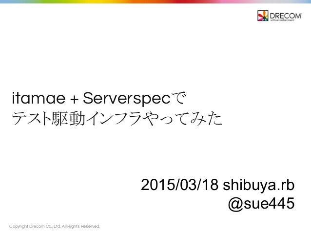 Copyright Drecom Co., Ltd. All Rights Reserved. itamae + Serverspecで テスト駆動インフラやってみた 2015/03/18 shibuya.rb @sue445