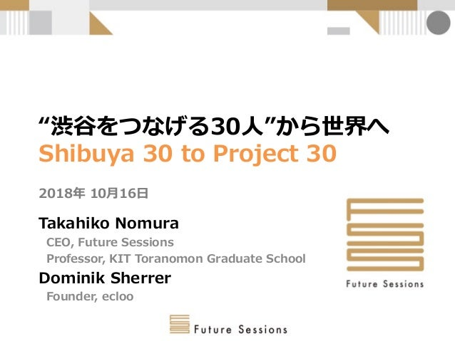 """渋谷をつなげる30人""から世界へ Shibuya 30 to Project 30 2018年 10月16日 Takahiko Nomura CEO, Future Sessions Professor, KIT Toranomon Grad..."