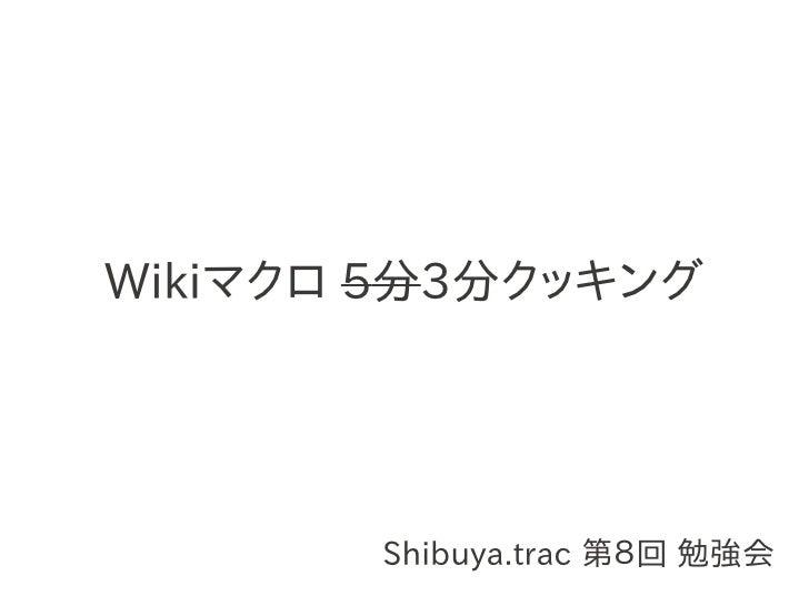 Wikiマクロ 5分3分クッキング            Shibuya.trac 第8回 勉強会