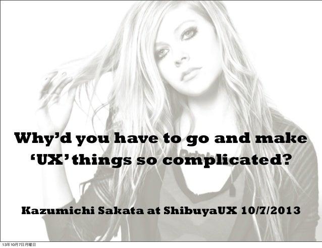 Kazumichi Sakata at ShibuyaUX 10/7/2013 Why'd you have to go and make 'UX'things so complicated? 13年10月7日月曜日