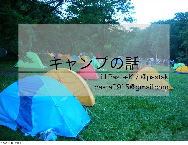 キャンプの話id:Pasta-K / @pastakpasta0915@gmail.com13年5月14日火曜日