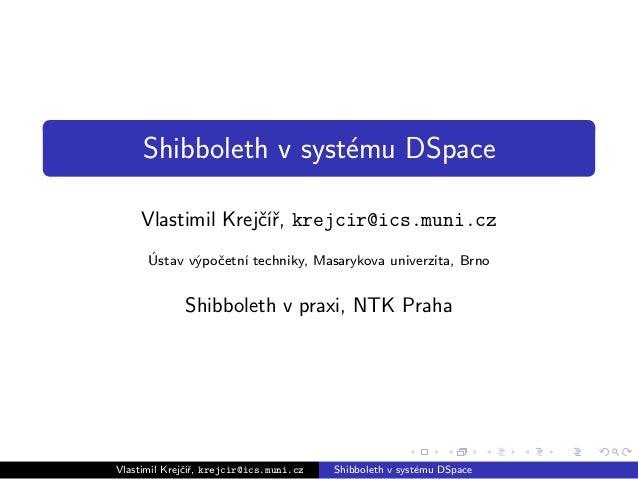 Shibboleth v systému DSpace Vlastimil Krejčíř, krejcir@ics.muni.cz Ústav výpočetní techniky, Masarykova univerzita, Brno S...