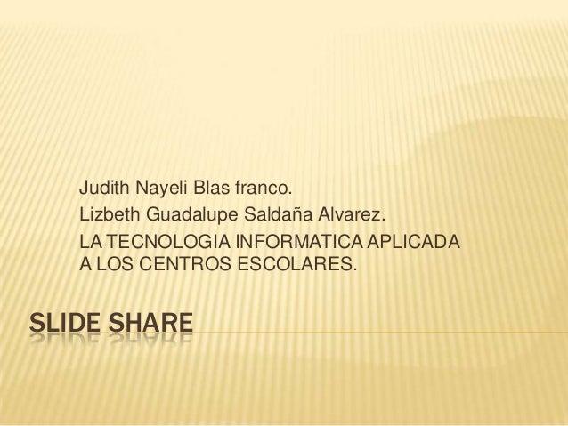 Judith Nayeli Blas franco.   Lizbeth Guadalupe Saldaña Alvarez.   LA TECNOLOGIA INFORMATICA APLICADA   A LOS CENTROS ESCOL...