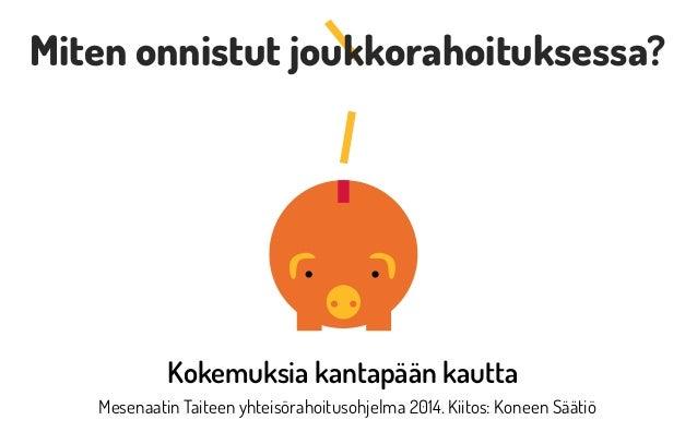 Mesenaatin Taiteen yhteisörahoitusohjelma 2014. Kiitos: Koneen Säätiö Kokemuksia kantapään kautta Miten onnistut joukkorah...