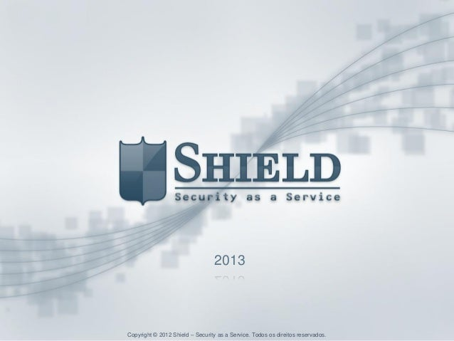 Copyright © 2012 Shield – Security as a Service. Todos os direitos reservados.2013Copyright © 2012 Shield – Security as a ...