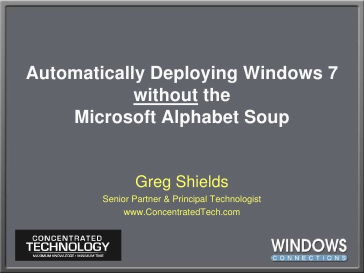 Automatically Deploying Windows 7 without theMicrosoft Alphabet Soup<br />Greg Shields<br />Senior Partner & Principal Tec...
