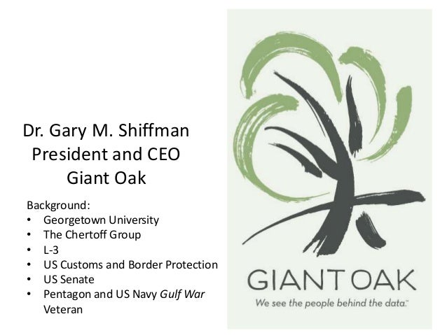 Dr. Gary M. Shiffman President and CEO Giant Oak Background: • Georgetown University • The Chertoff Group • L-3 • US Custo...