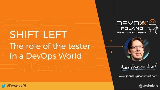#DevoxxPL#DevoxxPL @wakaleo SHIFT-LEFT The role of the tester in a DevOps World @wakaleo www.johnfergusonsmart.com
