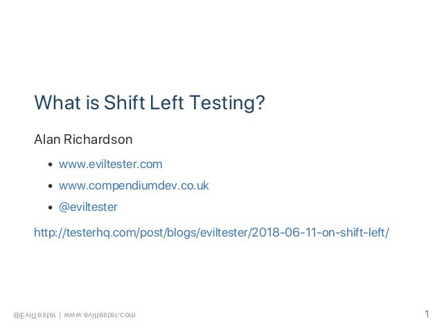 What is Shift Left Testing? Alan Richardson www.eviltester.com www.compendiumdev.co.uk @eviltester http://testerhq.com/pos...