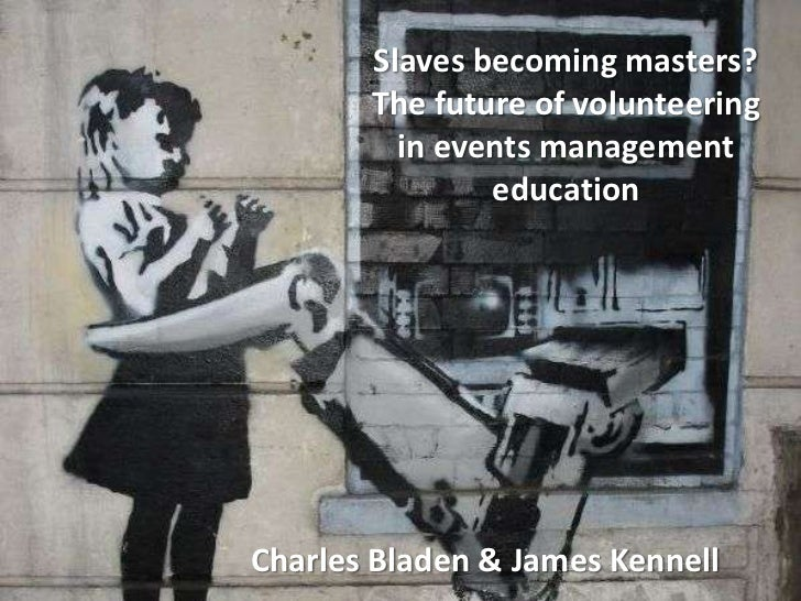 Slaves becoming masters?The future of volunteering in events management education<br />Charles Bladen & James Kennell<br />