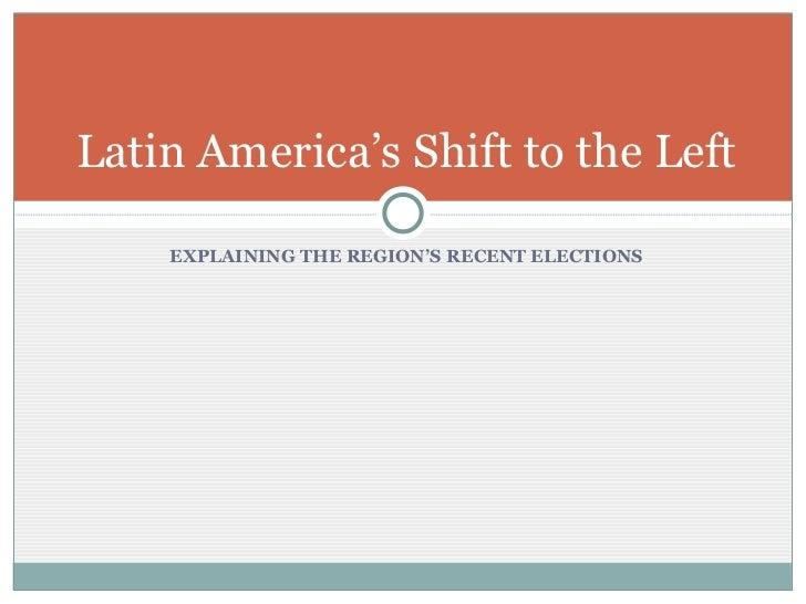 <ul><li>EXPLAINING THE REGION'S RECENT ELECTIONS </li></ul>Latin America's Shift to the Left