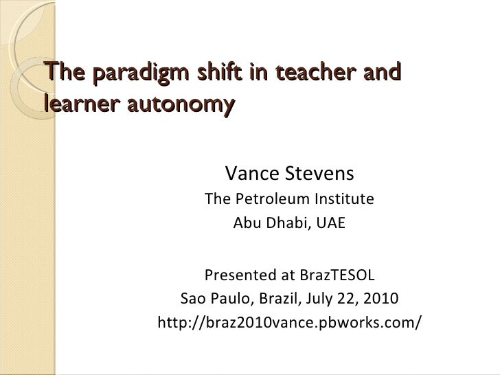 The paradigm shift in teacher and learner autonomy Vance Stevens The Petroleum Institute Abu Dhabi, UAE Presented at BrazT...