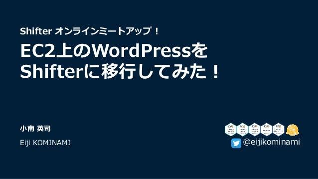 ⼩南 英司 Eiji KOMINAMI Shifter オンラインミートアップ︕ EC2上のWordPressを Shifterに移⾏してみた︕ @eijikominami