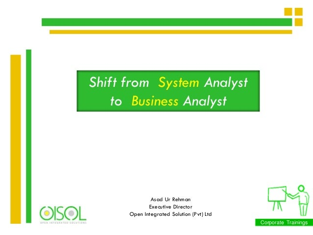 Shift from System Analyst to Business Analyst  Asad Ur Rehman Executive Director Open Integrated Solution (Pvt) Ltd Corpor...