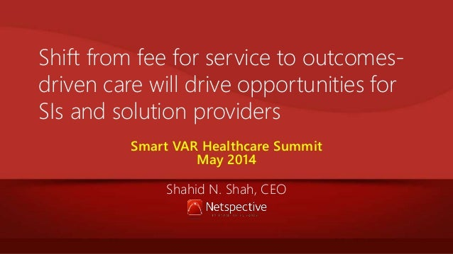 Shift from fee for service to outcomes- driven care will drive opportunities for SIs and solution providers Smart VAR Heal...