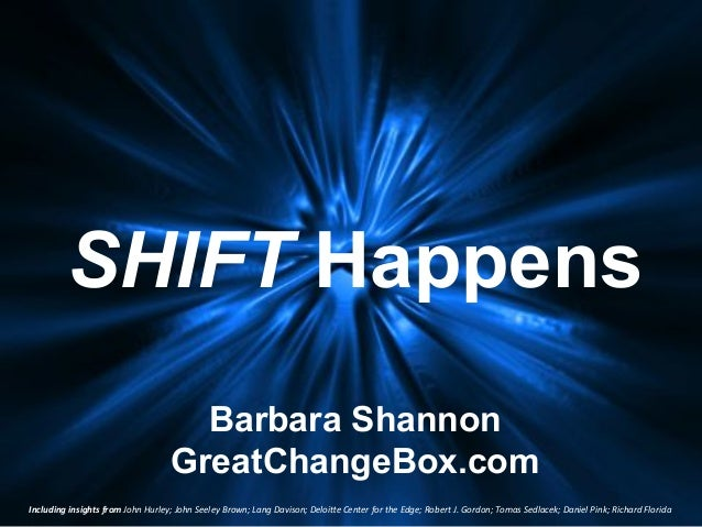 SHIFT Happens Barbara Shannon GreatChangeBox.com Including)insights)from)John%Hurley;%John%Seeley%Brown;%Lang%Davison;%Del...