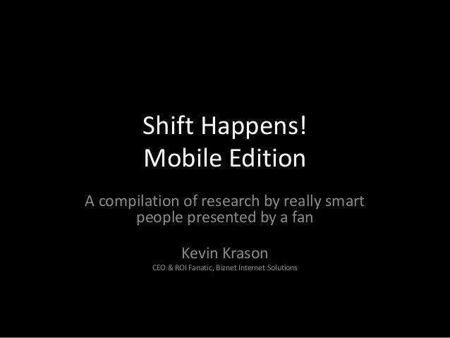 Shift Happens! Mobile Edition A compilation of research by really smart people presented by a fan Kevin Krason CEO & ROI F...