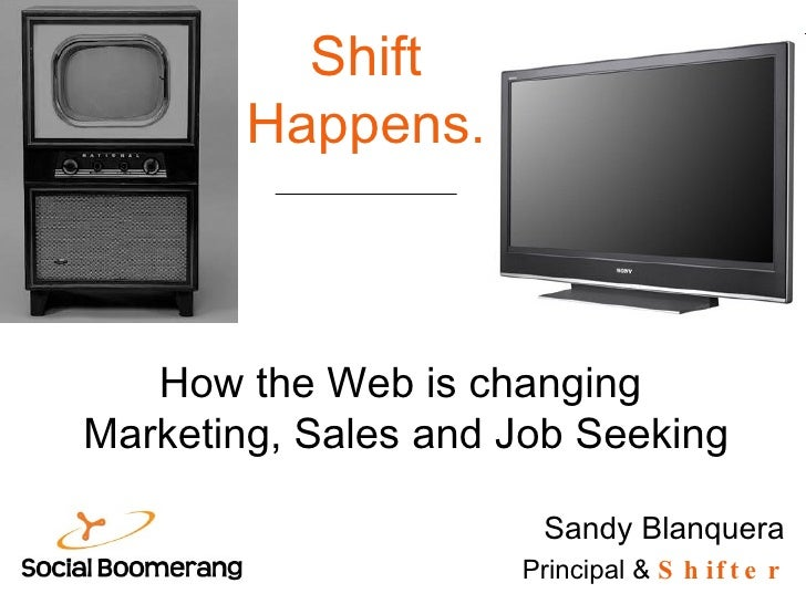 Shift Happens. Sandy Blanquera Principal &  Shifter How the Web is changing  Marketing, Sales and Job Seeking