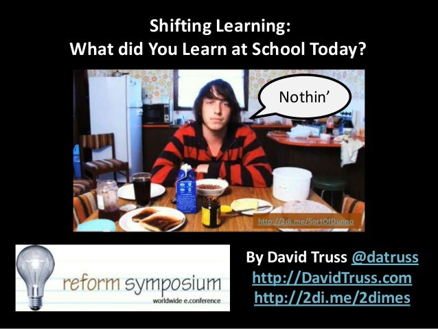 Shifting Learning: What did You Learn at School Today? Nothin'  http://2di.me/SortOfDunno  By David Truss @datruss http://...