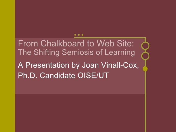 From Chalkboard to Web Site: The Shifting Semiosis of Learning A Presentation by Joan Vinall-Cox, Ph.D. Candidate OISE/UT