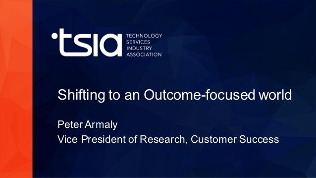www.tsia.com Shifting to an Outcome-focused world Peter Armaly Vice President of Research, Customer Success