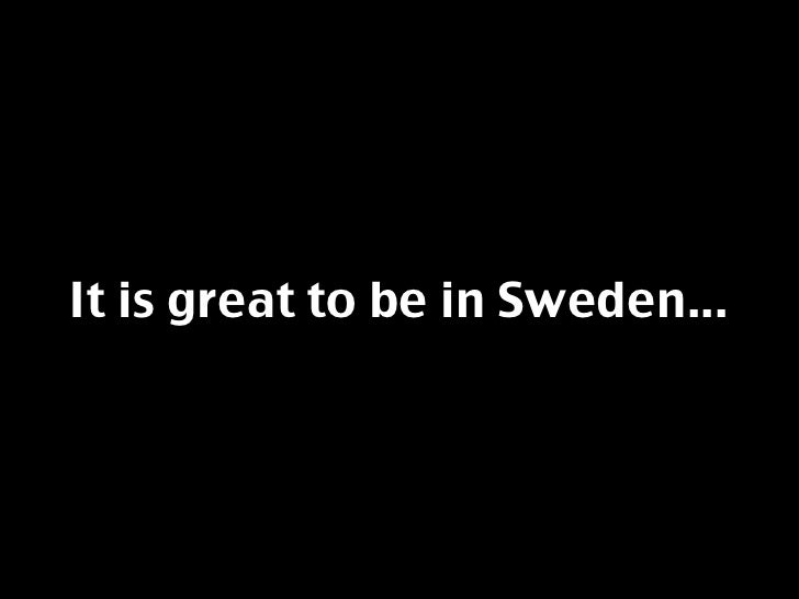 It is great to be in Sweden...