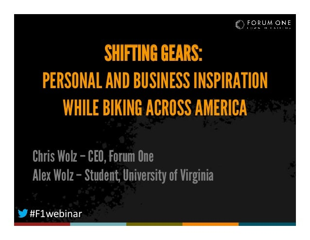 SHIFTING GEARS: PERSONAL AND BUSINESS INSPIRATION WHILE BIKING ACROSS AMERICA Chris Wolz – CEO, Forum One Alex Wolz – Stud...