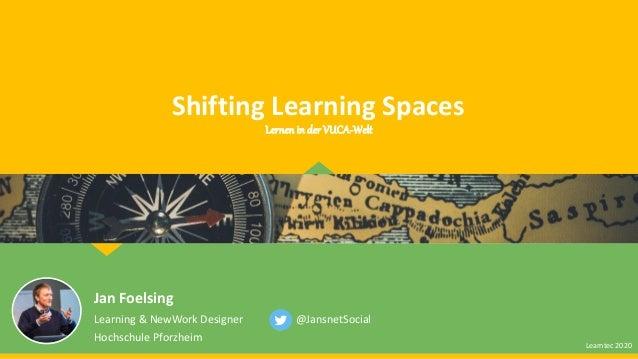 Shifting Learning Spaces Jan Foelsing Learning & NewWork Designer Hochschule Pforzheim @JansnetSocial Lernen in der VUCA-W...