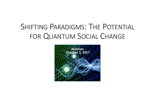 SHIFTING PARADIGMS: THE POTENTIAL FOR QUANTUM SOCIAL CHANGE Webinar October 2, 2017