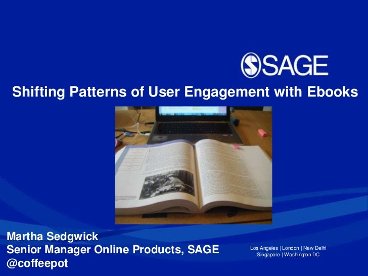 Shifting Patterns of User Engagement with EbooksMartha SedgwickSenior Manager Online Products, SAGE   Los Angeles | London...