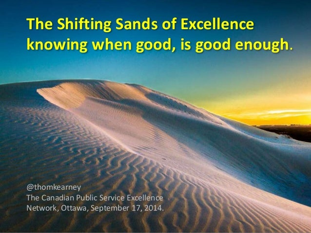 The Shifting Sands of Excellence  knowing when good, is good enough.  @thomkearney  The Canadian Public Service Excellence...