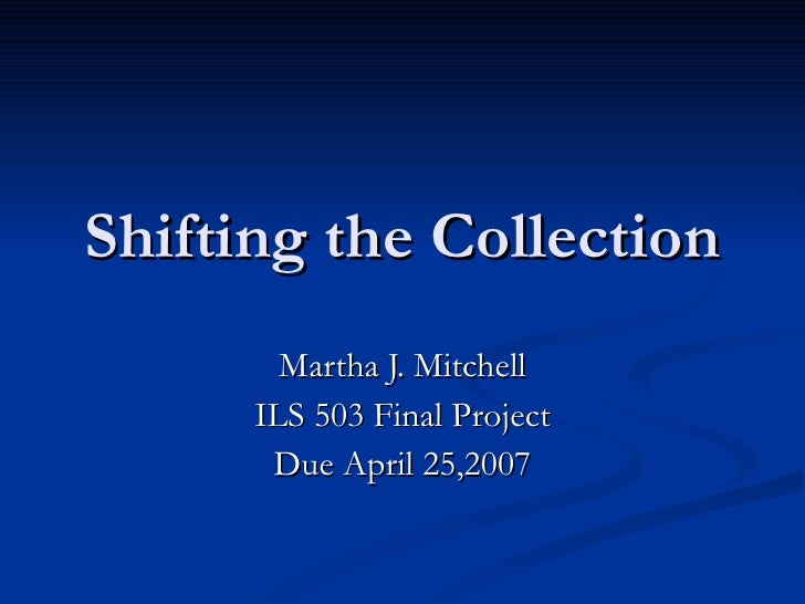 Shifting the Collection Martha J. Mitchell ILS 503 Final Project Due April 25,2007