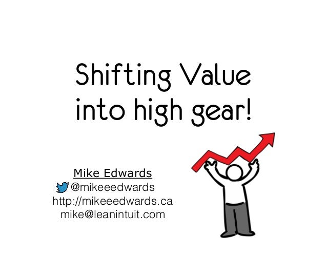 Shifting Value  into high gear!  Mike Edwards  @mikeeedwards  http://mikeeedwards.ca  mike@leanintuit.com