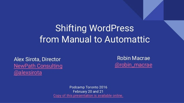 Alex Sirota, Director NewPath Consulting @alexsirota Shifting WordPress from Manual to Automattic Podcamp Toronto 2016 Feb...