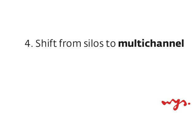 ‣ be where your customers are ‣ buyers market, not sellers market... 4. Shift from silos to multichannel