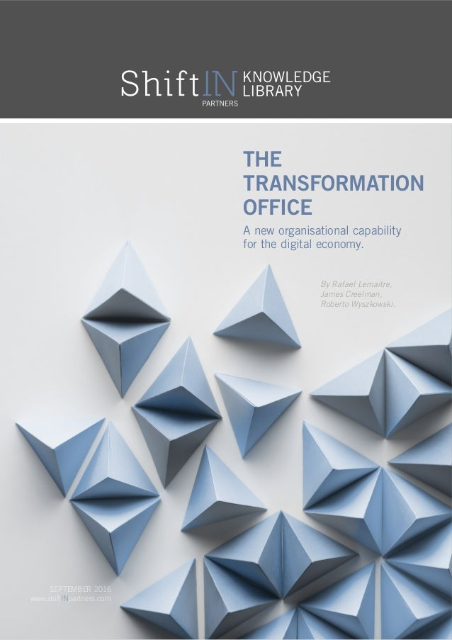 The Transformation Office SEPTEMBER 2016 www.shiftINpartners.com A new organisational capability for the digital economy. ...