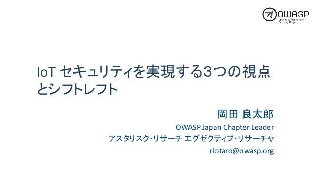 IoT セキュリティを実現する3つの視点 とシフトレフト 岡田 良太郎 OWASPJapanChapterLeader アスタリスク・リサーチ エグゼクティブ・リサーチャ riotaro@owasp.org
