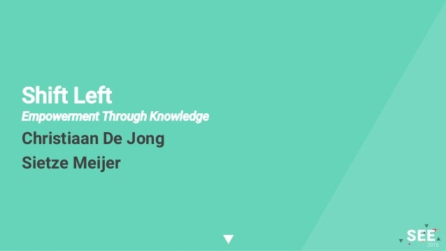 Shift Left Empowerment Through Knowledge Christiaan De Jong Sietze Meijer