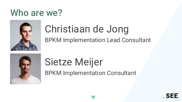 Who are we? Christiaan de Jong BPKM Implementation Lead Consultant Sietze Meijer BPKM Implementation Consultant