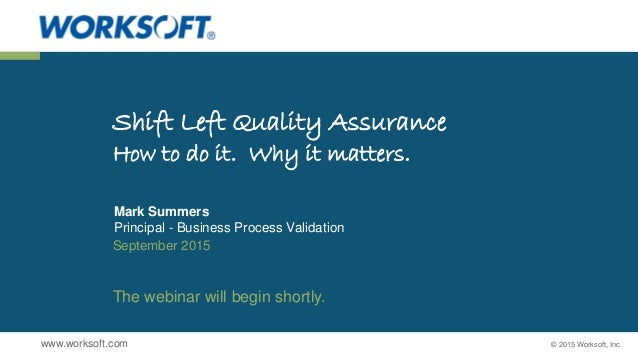 © 2015 Worksoft, Inc.www.worksoft.com Shift Left Quality Assurance How to do it. Why it matters. Mark Summers Principal - ...