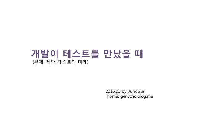 개발이 테스트를 만났을 때 (부제: 제안_테스트의 미래) 2016.01 by JungGun home: genycho.blog.me