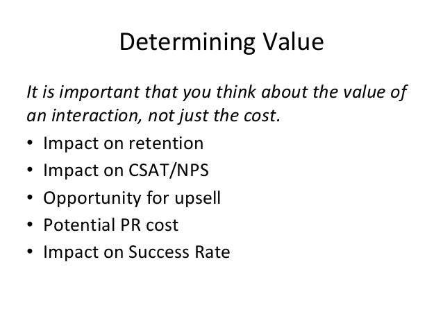 Determining Value It is important that you think about the value of an interaction, not just the cost. • Impact on retenti...